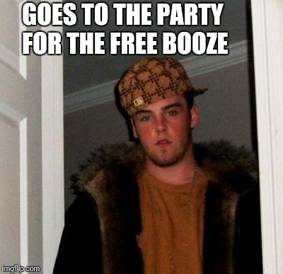 GOES TO THE PARTY FOR THE FREE BOOZE | made w/ Imgflip meme maker