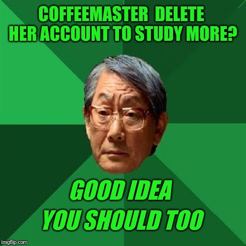 Do not follow these instructions | COFFEEMASTER  DELETE HER ACCOUNT TO STUDY MORE? GOOD IDEA YOU SHOULD TOO | image tagged in high expectations asian father,deleted accounts,coffee,study,studying | made w/ Imgflip meme maker