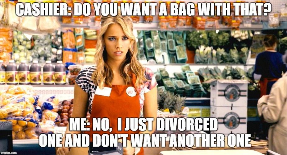 Bag  | CASHIER: DO YOU WANT A BAG WITH THAT? ME: NO,  I JUST DIVORCED ONE AND DON'T WANT ANOTHER ONE | image tagged in ex-wife,funny memes,divorce,marriage,relationships | made w/ Imgflip meme maker
