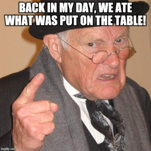 Back in My day | BACK IN MY DAY, WE ATE WHAT WAS PUT ON THE TABLE! | image tagged in back in my day | made w/ Imgflip meme maker