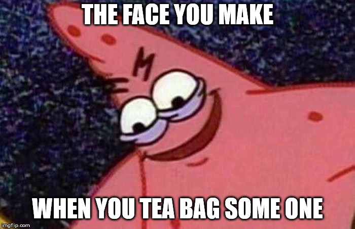 Evil Patrick  | THE FACE YOU MAKE WHEN YOU TEA BAG SOME ONE | image tagged in evil patrick | made w/ Imgflip meme maker