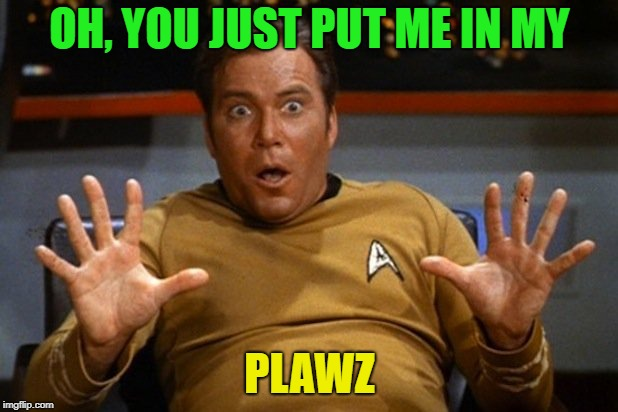 shatner | OH, YOU JUST PUT ME IN MY PLAWZ | image tagged in shatner | made w/ Imgflip meme maker