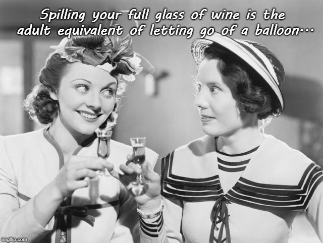 Spilling... | Spilling your full glass of wine is the adult equivalent of letting go of a balloon... | image tagged in full glass,wine,balloon,let go | made w/ Imgflip meme maker