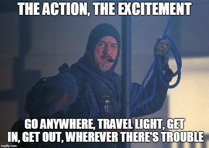 THE ACTION, THE EXCITEMENT GO ANYWHERE, TRAVEL LIGHT, GET IN, GET OUT, WHEREVER THERE'S TROUBLE | image tagged in deniro brazil one man | made w/ Imgflip meme maker