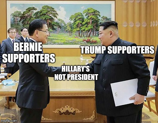 A cause imgflip can get behind lol | BERNIE SUPPORTERS TRUMP SUPPORTERS HILLARY'S NOT PRESIDENT | image tagged in donald trump,hillary clinton,bernie sanders,north korea,south korea | made w/ Imgflip meme maker