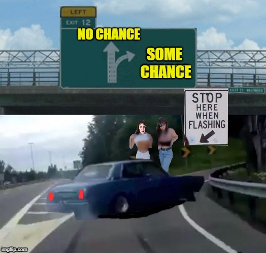 Highway Fun | NO CHANCE SOME CHANCE | image tagged in memes,left exit 12 off ramp,car,women,flashing | made w/ Imgflip meme maker