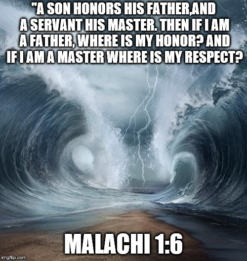 "Honor God | ""A SON HONORS HIS FATHER,AND A SERVANT HIS MASTER. THEN IF I AM A FATHER, WHERE IS MY HONOR? AND IF I AM A MASTER WHERE IS MY RESPECT? MALAC 