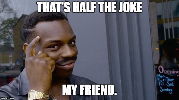 Roll Safe Think About It Meme | THAT'S HALF THE JOKE MY FRIEND. | image tagged in memes,roll safe think about it | made w/ Imgflip meme maker