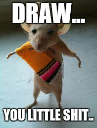 DRAW... YOU LITTLE SHIT.. | image tagged in mexican mouse | made w/ Imgflip meme maker