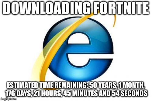 Internet Explorer Meme | DOWNLOADING FORTNITE ESTIMATED TIME REMAINING: 50 YEARS, 1 MONTH, 176 DAYS, 21 HOURS, 45 MINUTES AND 54 SECONDS | image tagged in memes,internet explorer | made w/ Imgflip meme maker