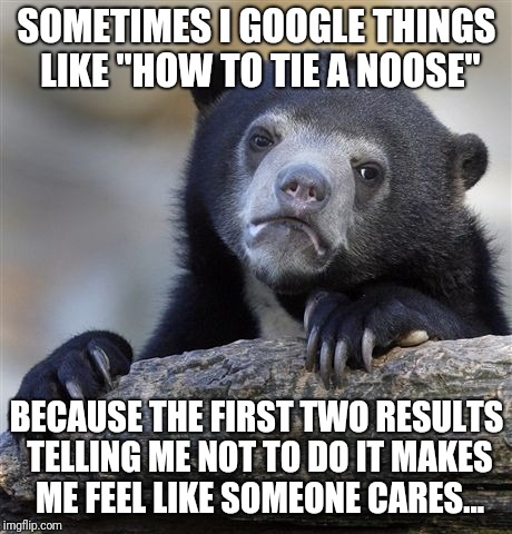"Confession Bear Meme | SOMETIMES I GOOGLE THINGS LIKE ""HOW TO TIE A NOOSE"" BECAUSE THE FIRST TWO RESULTS TELLING ME NOT TO DO IT MAKES ME FEEL LIKE SOMEONE CARES.. 