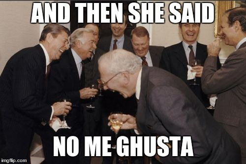 No me gusta (spanish) - I don't like; Ghusta (hindi)- goes in; You can infer the rest... | AND THEN SHE SAID NO ME GHUSTA | image tagged in memes,laughing men in suits,hindi,indian memes,spanish | made w/ Imgflip meme maker
