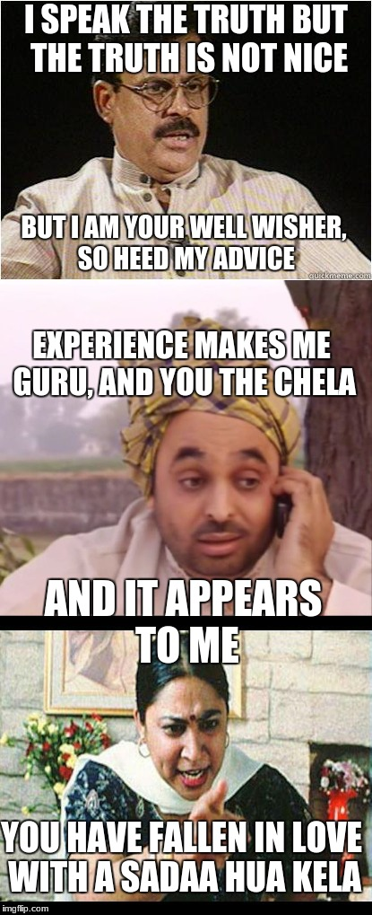 I give such good advice... | I SPEAK THE TRUTH BUT THE TRUTH IS NOT NICE BUT I AM YOUR WELL WISHER, SO HEED MY ADVICE EXPERIENCE MAKES ME GURU, AND YOU THE CHELA AND IT  | image tagged in indian,indian parents,memes,relationships,guru,advice | made w/ Imgflip meme maker