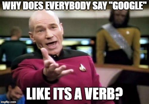 "Picard Wtf Meme | WHY DOES EVERYBODY SAY ""GOOGLE"" LIKE ITS A VERB? 