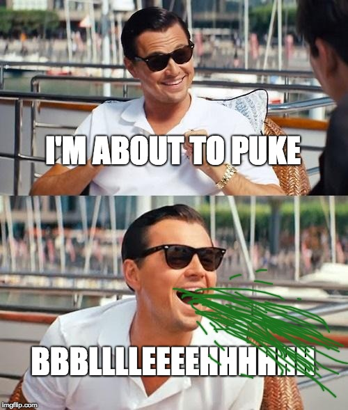 puking is not fun | I'M ABOUT TO PUKE BBBLLLLEEEEHHHHHH | image tagged in memes,leonardo dicaprio wolf of wall street,puke | made w/ Imgflip meme maker
