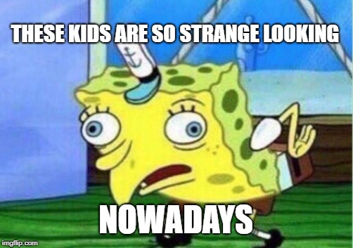 Mocking Spongebob Meme | THESE KIDS ARE SO STRANGE LOOKING NOWADAYS | image tagged in memes,mocking spongebob | made w/ Imgflip meme maker