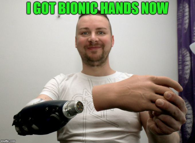 I GOT BIONIC HANDS NOW | made w/ Imgflip meme maker