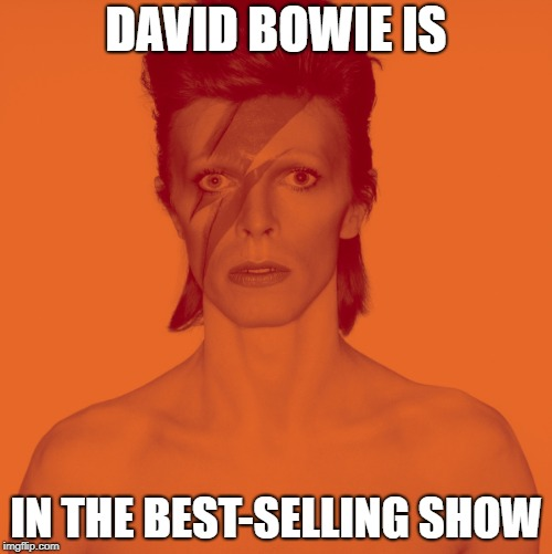 DAVID BOWIE IS IN THE BEST-SELLING SHOW | image tagged in david bowie is,david bowie | made w/ Imgflip meme maker