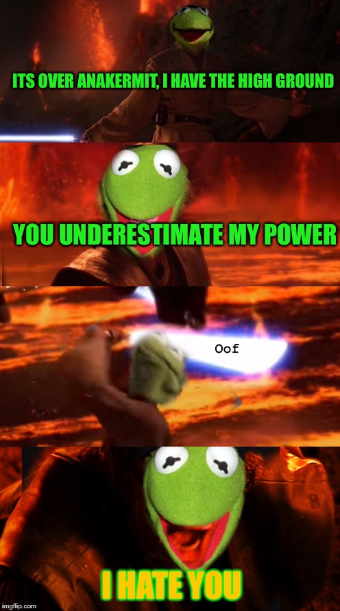 Kermit Week, from April 30th to May 5th, a DarthCyher event | ITS OVER ANAKERMIT, I HAVE THE HIGH GROUND YOU UNDERESTIMATE MY POWER I HATE YOU Oof | image tagged in kermit the frog,star wars prequels,memes,kermit week,star wars | made w/ Imgflip meme maker