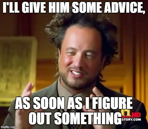 Ancient Aliens Meme | I'LL GIVE HIM SOME ADVICE, AS SOON AS I FIGURE OUT SOMETHING | image tagged in memes,ancient aliens | made w/ Imgflip meme maker