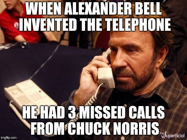 No one can call before Chuck Norris | WHEN ALEXANDER BELL INVENTED THE TELEPHONE HE HAD 3 MISSED CALLS FROM CHUCK NORRIS | image tagged in memes,chuck norris phone,chuck norris,telephone,time travel | made w/ Imgflip meme maker