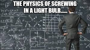 over complicated explanation  | THE PHYSICS OF SCREWING IN A LIGHT BULB...... | image tagged in over complicated explanation,physics,light bulb,over complicated,explanation | made w/ Imgflip meme maker