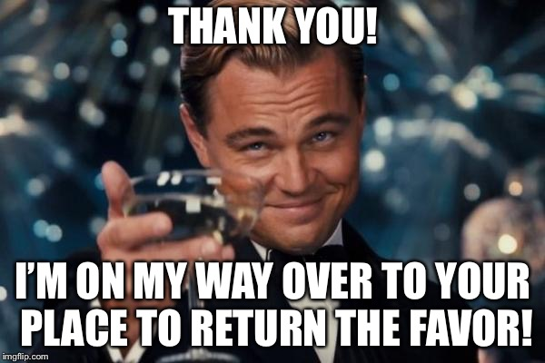 Leonardo Dicaprio Cheers Meme | THANK YOU! I'M ON MY WAY OVER TO YOUR PLACE TO RETURN THE FAVOR! | image tagged in memes,leonardo dicaprio cheers | made w/ Imgflip meme maker