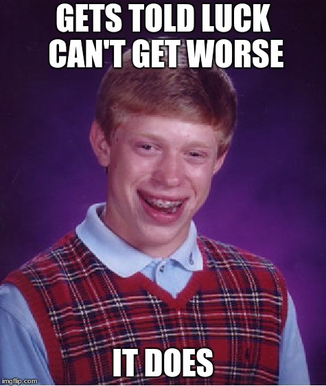 Bad Luck Brian Meme | GETS TOLD LUCK CAN'T GET WORSE IT DOES | image tagged in memes,bad luck brian | made w/ Imgflip meme maker