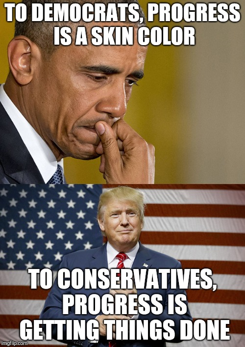 Obama Trump | TO DEMOCRATS, PROGRESS IS A SKIN COLOR TO CONSERVATIVES, PROGRESS IS GETTING THINGS DONE | image tagged in obama trump | made w/ Imgflip meme maker
