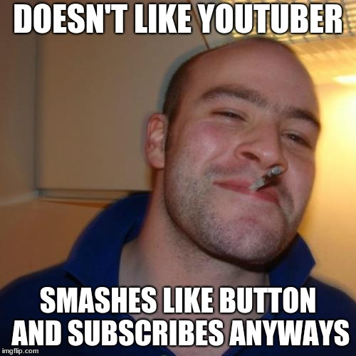 Good Guy Greg | DOESN'T LIKE YOUTUBER SMASHES LIKE BUTTON AND SUBSCRIBES ANYWAYS | image tagged in memes,good guy greg | made w/ Imgflip meme maker