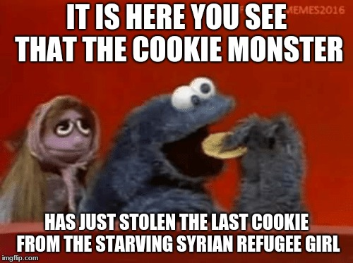 Greedy Cookie Monster.... | IT IS HERE YOU SEE THAT THE COOKIE MONSTER HAS JUST STOLEN THE LAST COOKIE FROM THE STARVING SYRIAN REFUGEE GIRL | image tagged in cookie monster,syrian refugees | made w/ Imgflip meme maker