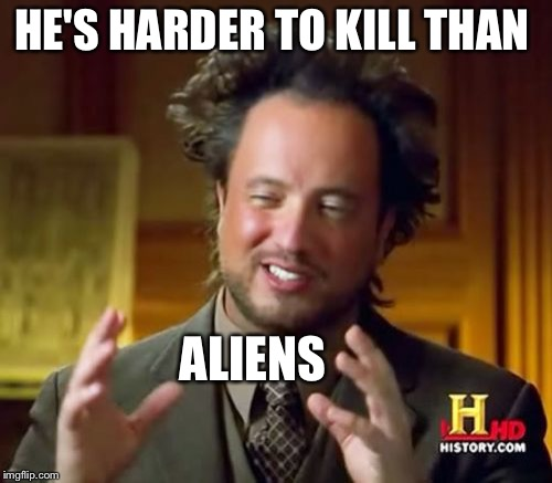 Ancient Aliens Meme | HE'S HARDER TO KILL THAN ALIENS | image tagged in memes,ancient aliens | made w/ Imgflip meme maker
