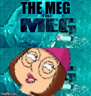 THE MEG!!! | THE MEG | image tagged in meg | made w/ Imgflip meme maker