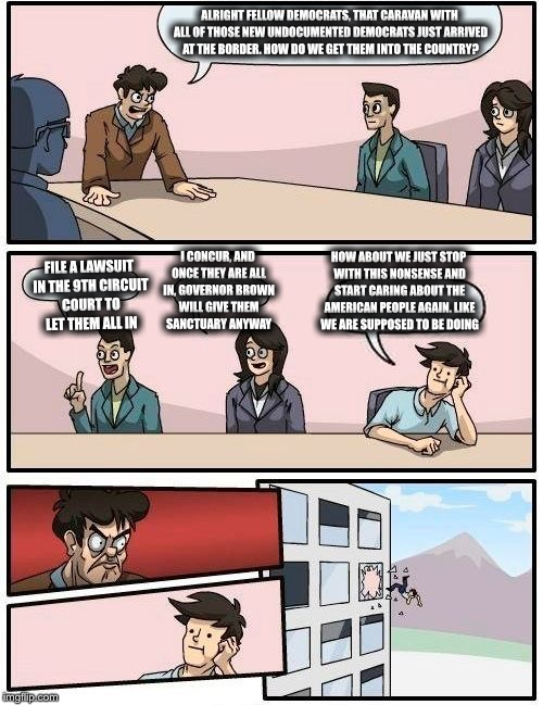 Boardroom Meeting Suggestion Meme | ALRIGHT FELLOW DEMOCRATS, THAT CARAVAN WITH ALL OF THOSE NEW UNDOCUMENTED DEMOCRATS JUST ARRIVED AT THE BORDER. HOW DO WE GET THEM INTO THE  | image tagged in memes,boardroom meeting suggestion,democratic party,california,illegal immigration,border | made w/ Imgflip meme maker