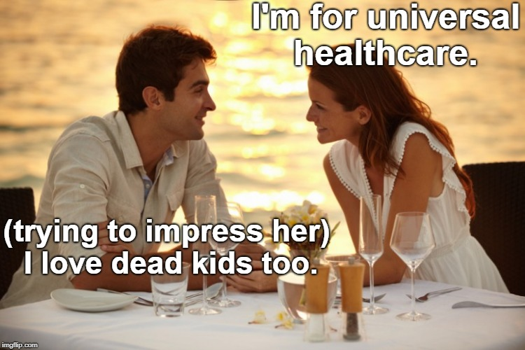 Tell them about Alfie Evans and Charlie Gard... | I'm for universal healthcare. (trying to impress her) I love dead kids too. | image tagged in trying to impress her,alfie evans,charlie gard,affordable care act,obamacare,memes | made w/ Imgflip meme maker