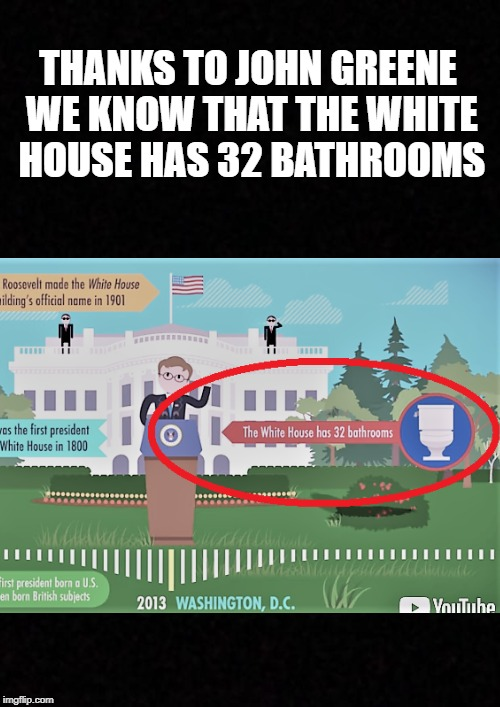 Now we know what politicians do with all that shit - Crash Course World History  | THANKS TO JOHN GREENE WE KNOW THAT THE WHITE HOUSE HAS 32 BATHROOMS | image tagged in crash course,world history,john green,white house,bathrooms | made w/ Imgflip meme maker