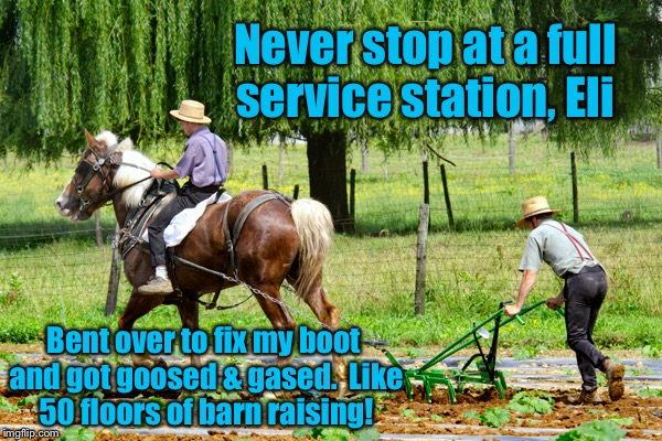Never stop at a full service station, Eli Bent over to fix my boot and got goosed & gased.  Like 50 floors of barn raising! | made w/ Imgflip meme maker