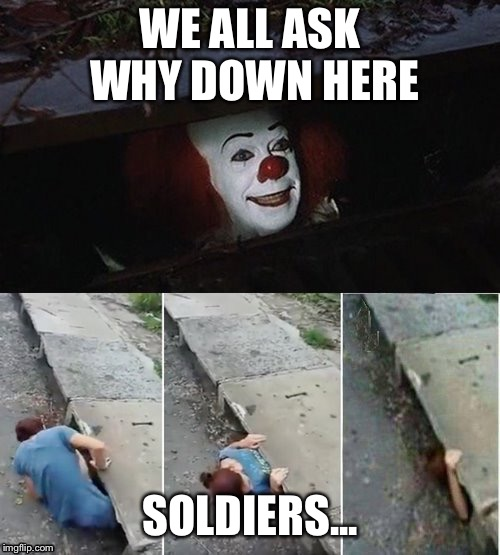 Penny Wise Pick Up Lines | WE ALL ASK WHY DOWN HERE SOLDIERS... | image tagged in penny wise pick up lines | made w/ Imgflip meme maker