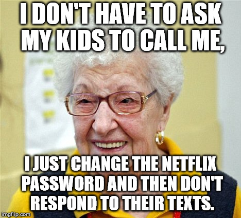 old women |  I DON'T HAVE TO ASK MY KIDS TO CALL ME, I JUST CHANGE THE NETFLIX PASSWORD AND THEN DON'T RESPOND TO THEIR TEXTS. | image tagged in old women | made w/ Imgflip meme maker