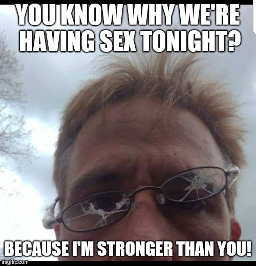 TBAGG is on the prowl! | YOU KNOW WHY WE'RE HAVING SEX TONIGHT? BECAUSE I'M STRONGER THAN YOU! | image tagged in creepy,creeper,stalker,memes,meme,scumbag | made w/ Imgflip meme maker
