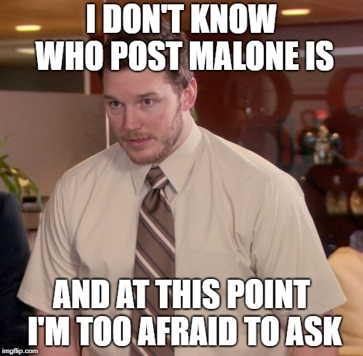 Afraid To Ask Andy Meme | I DON'T KNOW WHO POST MALONE IS AND AT THIS POINT I'M TOO AFRAID TO ASK | image tagged in memes,afraid to ask andy,AdviceAnimals | made w/ Imgflip meme maker