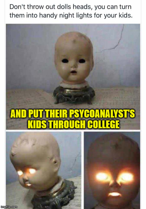 childhood traumas: instill them in your children while they're still young | AND PUT THEIR PSYCOANALYST'S KIDS THROUGH COLLEGE | image tagged in terror,handy hints,night light,recycling | made w/ Imgflip meme maker