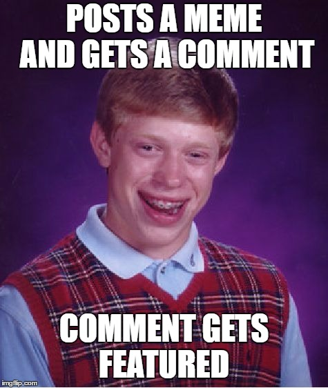 Bad Luck Brian Meme | POSTS A MEME AND GETS A COMMENT COMMENT GETS FEATURED | image tagged in memes,bad luck brian | made w/ Imgflip meme maker