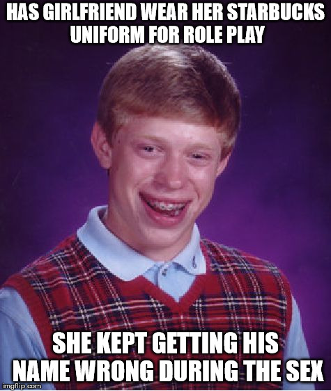 that's a realistic role play | HAS GIRLFRIEND WEAR HER STARBUCKS UNIFORM FOR ROLE PLAY SHE KEPT GETTING HIS NAME WRONG DURING THE SEX | image tagged in memes,bad luck brian,role play,starbucks | made w/ Imgflip meme maker