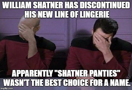"Could be worse, I could get all political on ya.  | WILLIAM SHATNER HAS DISCONTINUED HIS NEW LINE OF LINGERIE APPARENTLY ""SHATNER PANTIES"" WASN'T THE BEST CHOICE FOR A NAME. 