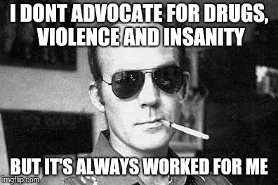 Hunter Thompson says | I DONT ADVOCATE FOR DRUGS, VIOLENCE AND INSANITY BUT IT'S ALWAYS WORKED FOR ME | image tagged in hunter thompson says | made w/ Imgflip meme maker