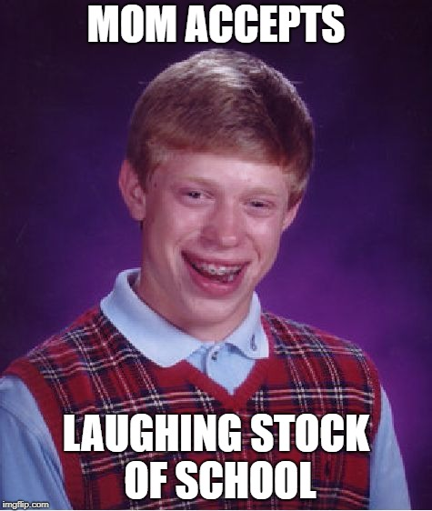 Bad Luck Brian Meme | MOM ACCEPTS LAUGHING STOCK OF SCHOOL | image tagged in memes,bad luck brian | made w/ Imgflip meme maker