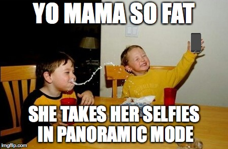 Yo Mamas So Fat Meme | YO MAMA SO FAT SHE TAKES HER SELFIES IN PANORAMIC MODE | image tagged in memes,yo mamas so fat,selfies,yo mama,funny memes | made w/ Imgflip meme maker