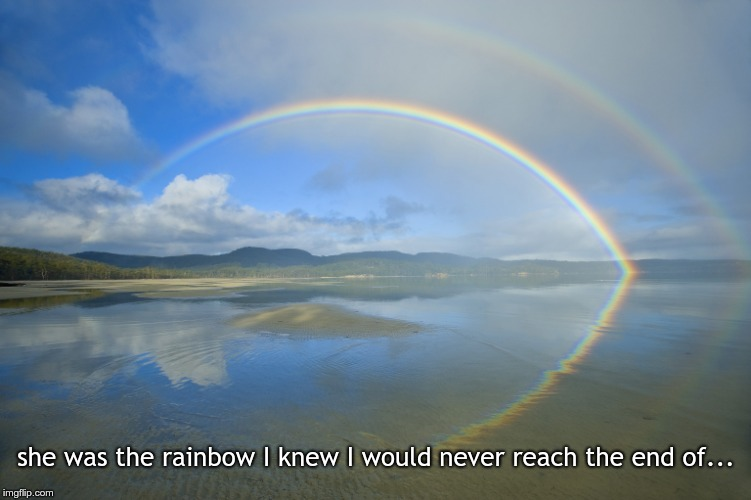she was the rainbow I knew I would never reach the end of... | image tagged in rainbow over a lake | made w/ Imgflip meme maker