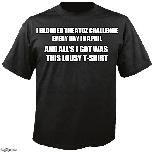 Blank T-Shirt | I BLOGGED THE ATOZ CHALLENGE EVERY DAY IN APRIL AND ALL'S I GOT WAS THIS LOUSY T-SHIRT | image tagged in blank t-shirt | made w/ Imgflip meme maker